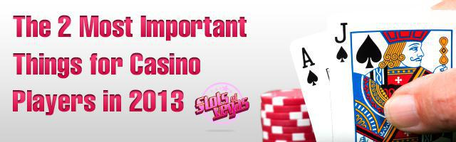 The 2 Most Important Things for Casino Players in 2013